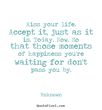 Quote For Today About Happiness Enchanting Quotes About Life  Kiss Your Lifeaccept It Just As It Is