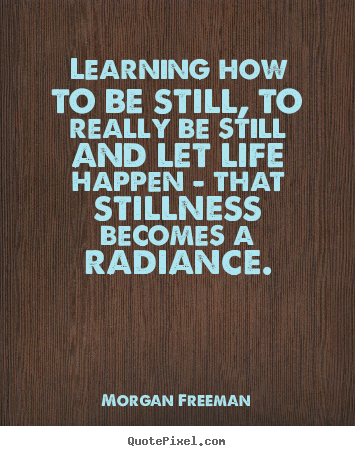 Learning how to be still, to really be still and let.. Morgan Freeman  life quotes
