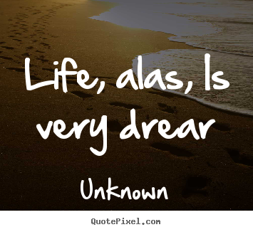 Life quotes - Life, alas, is very drear