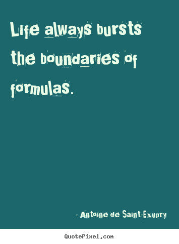 Life quotes - Life always bursts the boundaries of formulas.