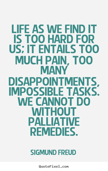 Life as we find it is too hard for us; it entails too much pain,.. Sigmund Freud best life quotes