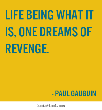 Life being what it is, one dreams of revenge. Paul Gauguin  life quote