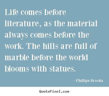Create custom picture quotes about life - Life comes before literature, as the material always comes before..