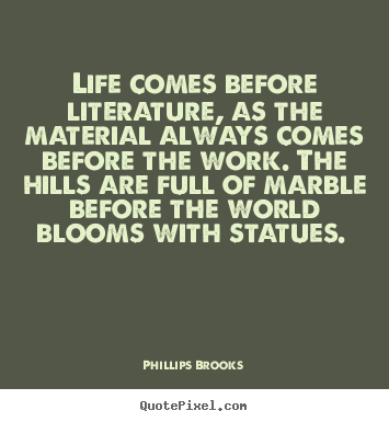 Create graphic picture quotes about life - Life comes before literature, as the material always comes before..