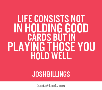 Life consists not in holding good cards but in playing those you.. Josh Billings  life quotes