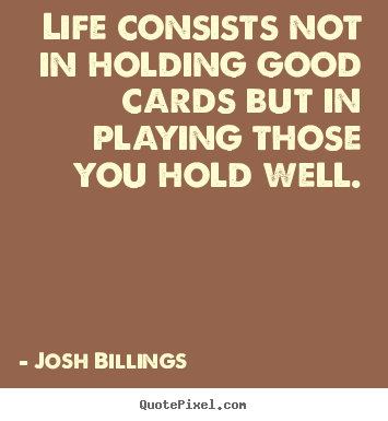 Life consists not in holding good cards but in playing those you.. Josh Billings top life quotes