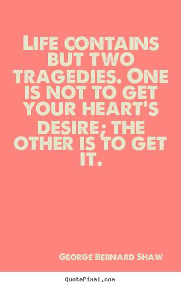 Life quote - Life contains but two tragedies. one is not to get your..