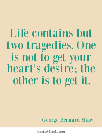 Life quotes - Life contains but two tragedies. one is not to..