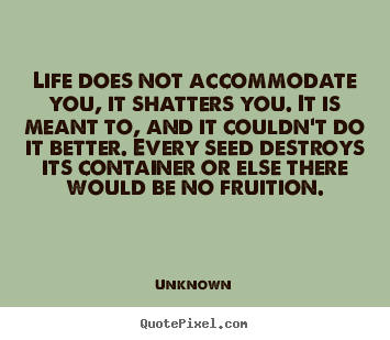 Make picture quotes about life - Life does not accommodate you, it shatters you. it is meant to,..