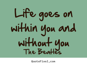 Create Graphic Picture Quotes About Life   Life Goes On Within You And  Without You
