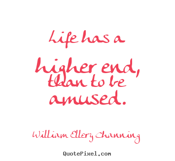 Quotes about life - Life has a higher end, than to be amused.