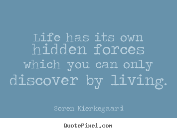 Life has its own hidden forces which you can only.. Soren Kierkegaard popular life quotes