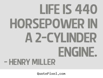 Life quotes - Life is 440 horsepower in a 2-cylinder engine.