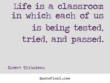 Life quotes - Life is a classroom in which each of us is being tested, tried,..