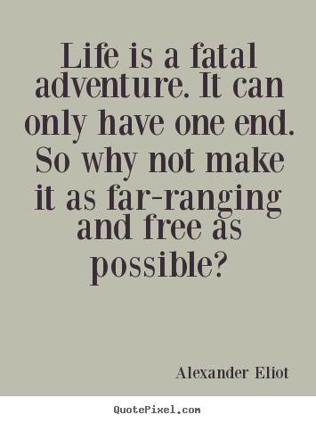 Quotes about life - Life is a fatal adventure. it can only have one end. so..