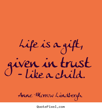 Life quote - Life is a gift, given in trust - like a child.