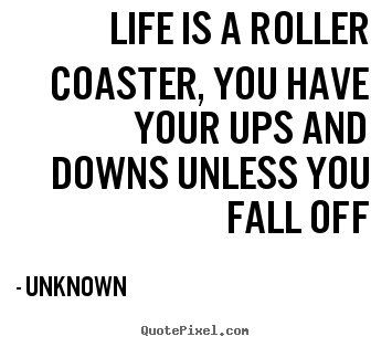 Unknown picture quote - Life is a roller coaster, you have your ups and downs unless.. - Life quotes