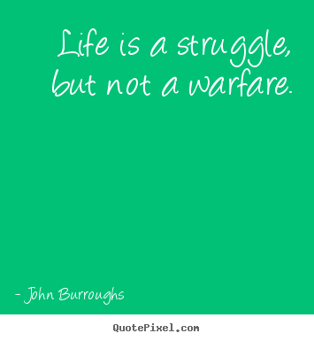 Life is a struggle, but not a warfare. John Burroughs top life quotes
