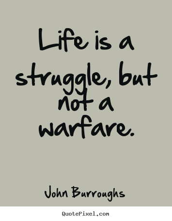 Life is a struggle, but not a warfare. John Burroughs popular life quote