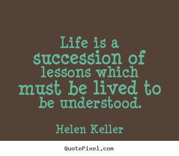 Life quotes - Life is a succession of lessons which must be lived to be understood.