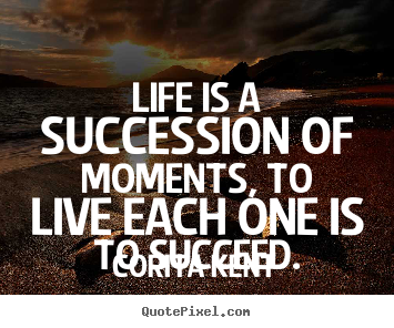 Quote about life - Life is a succession of moments, to live each one is to succeed.