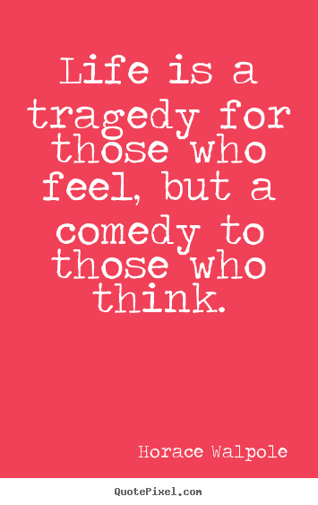 Life is a tragedy for those who feel, but.. Horace Walpole  life quotes