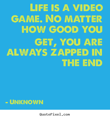 Life quotes - Life is a video game. no matter how good..