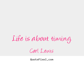 Life is about timing. Carl Lewis good life quote