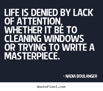 Nadia Boulanger picture quotes - Life is denied by lack of attention, whether it be to cleaning windows.. - Life quotes