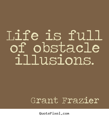 Life is full of obstacle illusions. Grant Frazier  life quotes