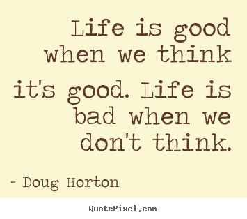 Life quote - Life is good when we think it's good. life is bad..