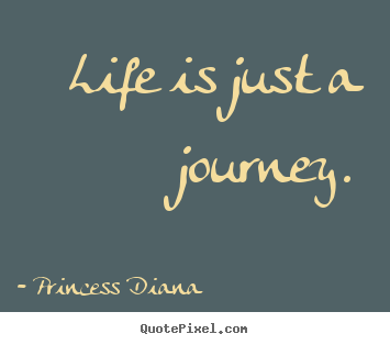 Quotes about life - Life is just a journey.