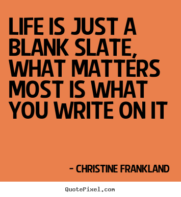 Quote about life - Life is just a blank slate, what matters most is what..