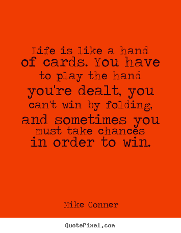 Diy picture quote about life - Life is like a hand of cards. you have to play the hand you're..