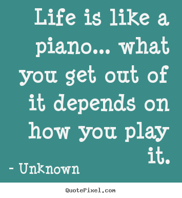 Unknown photo quotes - Life is like a piano... what you get out of it depends on how.. - Life quotes