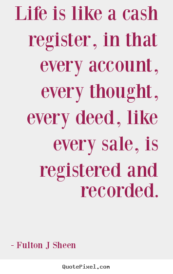 Quote about life - Life is like a cash register, in that every account, every..