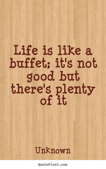 Life is like a buffet; it's not good but there's plenty of ...