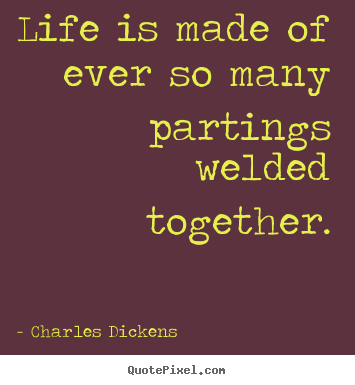 Best Life Quotes Of All Time Pleasing Life Is Made Of Ever So Many Partings Welded.charles Dickens