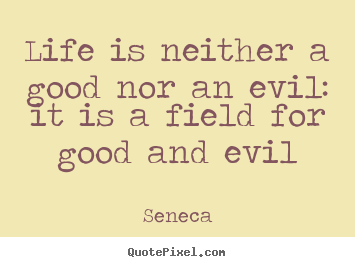 Make custom picture quotes about life - Life is neither a good nor an evil: it is a field..