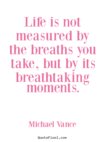 Life Is Not Measured By The Breaths You Take, But By Its Breathtaking.