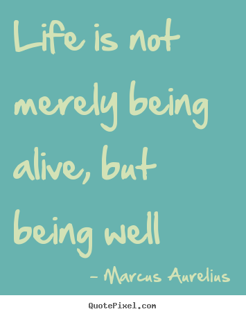 Life quotes - Life is not merely being alive, but being well