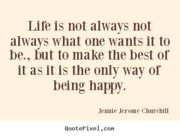 Life is not always not always what one wants.. Jennie Jerome Churchill great life quotes