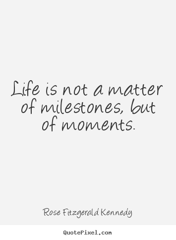 Make personalized picture quotes about life - Life is not a matter of milestones, but of moments.