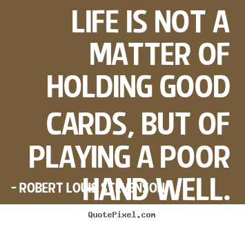 Robert Louis Stevenson image quotes - Life is not a matter of holding good cards, but of playing.. - Life quotes