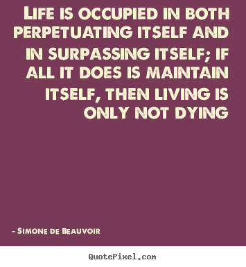 Life is occupied in both perpetuating itself and in surpassing.. Simone De Beauvoir famous life sayings