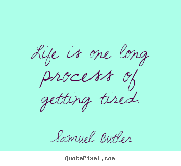 Life quotes - Life is one long process of getting tired.