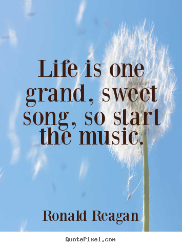 Ronald Reagan poster quotes - Life is one grand, sweet song, so start the.. - Life quotes