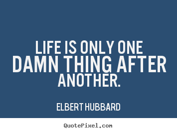 Make custom picture quotes about life - Life is only one damn thing after another.