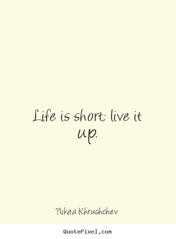 Quotes about life - Life is short; live it up.