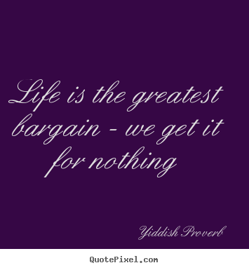 Diy photo quote about life - Life is the greatest bargain - we get it for nothing
